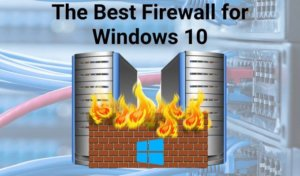 The Best Firewall For Windows 10 That Isn't Windows Defender