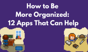 How to Be More Organized: 12 Apps That Can Help